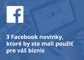 3 Facebook novinky, ktoré by ste mali použiť pre váš biznis
